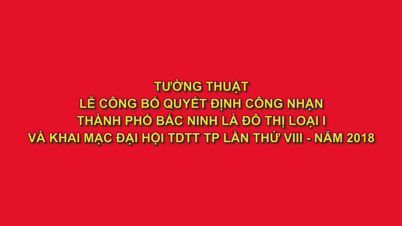 Lễ công bố Quyết định công nhận thành phố Bắc Ninh là đô thị loại 1 (Phần 1)